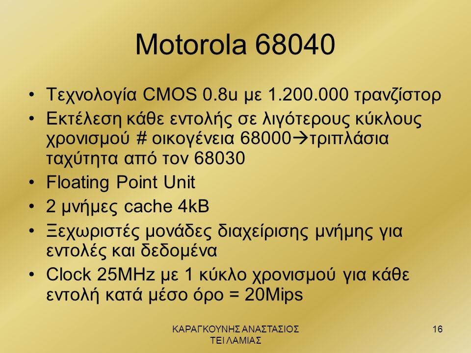 ΚΑΡΑΓΚΟΥΝΗΣ ΑΝΑΣΤΑΣΙΟΣ ΤΕΙ ΛΑΜΙΑΣ 16 Motorola 68040 •Τεχνολογία CMOS 0.8u με 1.200.000 τρανζίστορ •Εκτέλεση κάθε εντολής σε λιγότερους κύκλους χρονισμ