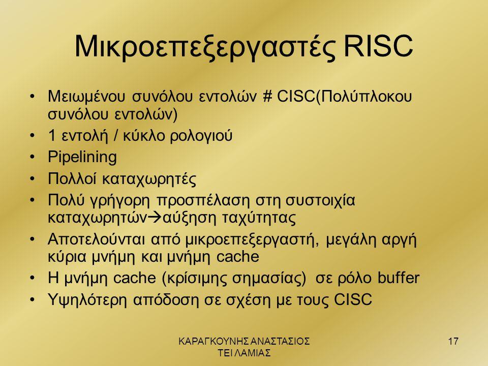 ΚΑΡΑΓΚΟΥΝΗΣ ΑΝΑΣΤΑΣΙΟΣ ΤΕΙ ΛΑΜΙΑΣ 17 Μικροεπεξεργαστές RISC •Μειωμένου συνόλου εντολών # CISC(Πολύπλοκου συνόλου εντολών) •1 εντολή / κύκλο ρολογιού •