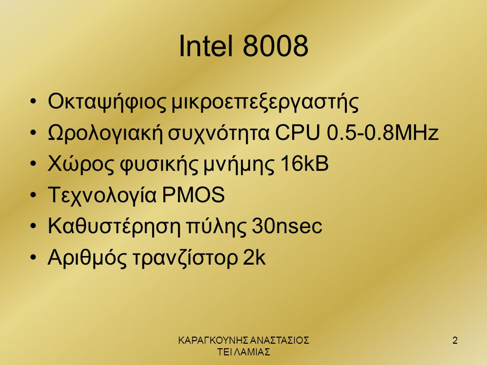 ΚΑΡΑΓΚΟΥΝΗΣ ΑΝΑΣΤΑΣΙΟΣ ΤΕΙ ΛΑΜΙΑΣ 3 Intel 8080 •6 οκταψήφιοι καταχωρητές •Τεχνολογία PMOS / intel 8080A TTL •Οκταψήφιος συσσωρευτής •4 δείκτες για κατάσταση επεξεργαστή •Οκταψήφια ALU •Δεκαεξαψήφιος SP •Δεκαεξαψήφιος PC •Δυνατότητα για άμεσο έλεγχο διακοπών •Απευθείας προσπέλαση σε 512 θύρες I/O •Ξεχωριστός διάδρομος διευθύνσεων  προσπέλαση μνήμης σε 1 κύκλο χρονισμού •78 εντολές με μήκος από 8-24 bits και χρόνο εκτέλεσης 2-9μsec •4 τρόποι διευθυνσιοδότησης •Κατανάλωση ισχύος 780mW •Τροφοδοσία 12V,5V,-5V •Χώρος φυσικής μνήμης 64kB