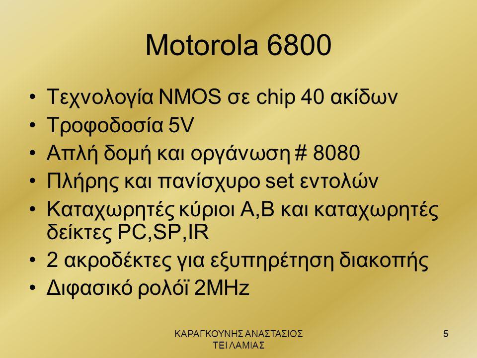 ΚΑΡΑΓΚΟΥΝΗΣ ΑΝΑΣΤΑΣΙΟΣ ΤΕΙ ΛΑΜΙΑΣ 5 Motorola 6800 •Τεχνολογία ΝΜΟS σε chip 40 ακίδων •Τροφοδοσία 5V •Απλή δομή και οργάνωση # 8080 •Πλήρης και πανίσχυ