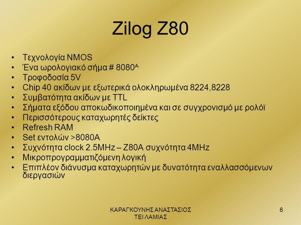 ΚΑΡΑΓΚΟΥΝΗΣ ΑΝΑΣΤΑΣΙΟΣ ΤΕΙ ΛΑΜΙΑΣ 6 Zilog Z80 •Τεχνολογία ΝΜΟS •Ένα ωρολογιακό σήμα # 8080 Α •Τροφοδοσία 5V •Chip 40 ακίδων με εξωτερικά ολοκληρωμένα