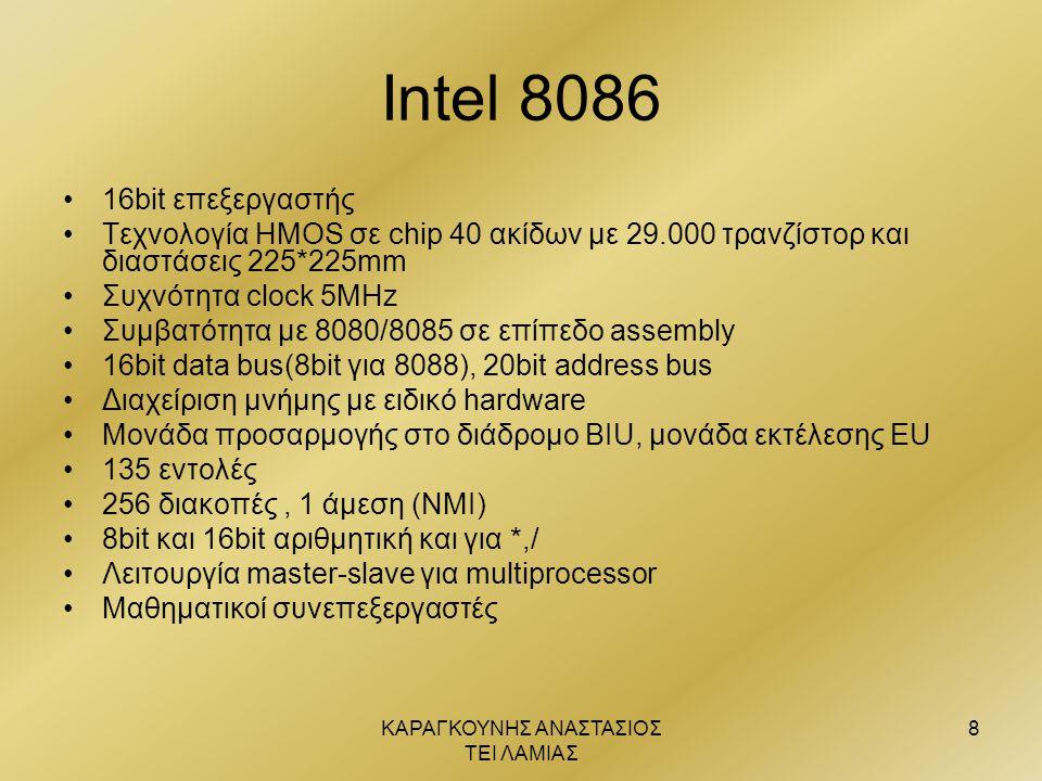 ΚΑΡΑΓΚΟΥΝΗΣ ΑΝΑΣΤΑΣΙΟΣ ΤΕΙ ΛΑΜΙΑΣ 8 Intel 8086 •16bit επεξεργαστής •Τεχνολογία ΗΜΟS σε chip 40 ακίδων με 29.000 τρανζίστορ και διαστάσεις 225*225mm •Σ