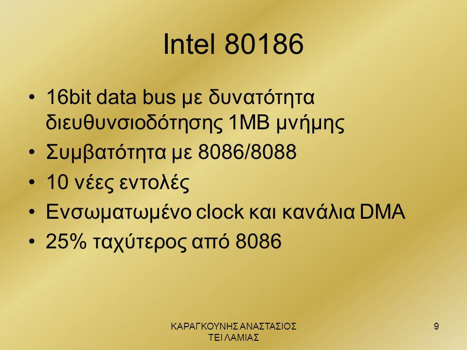 ΚΑΡΑΓΚΟΥΝΗΣ ΑΝΑΣΤΑΣΙΟΣ ΤΕΙ ΛΑΜΙΑΣ 9 Intel 80186 •16bit data bus με δυνατότητα διευθυνσιοδότησης 1ΜΒ μνήμης •Συμβατότητα με 8086/8088 •10 νέες εντολές