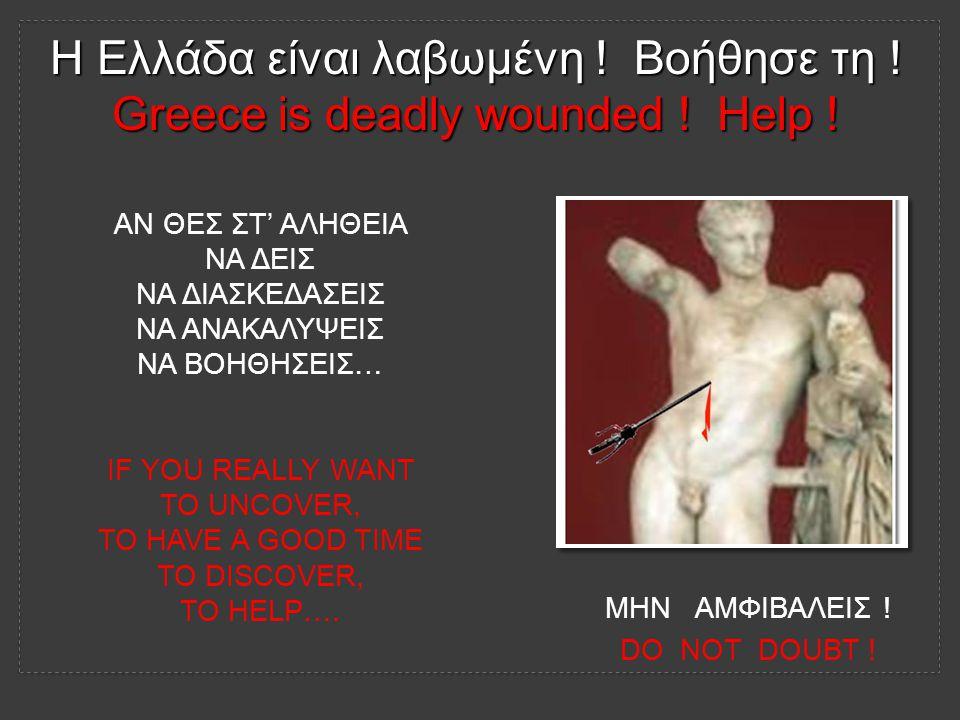 Η Ελλάδα είναι λαβωμένη . Βοήθησε τη . Greece is deadly wounded .