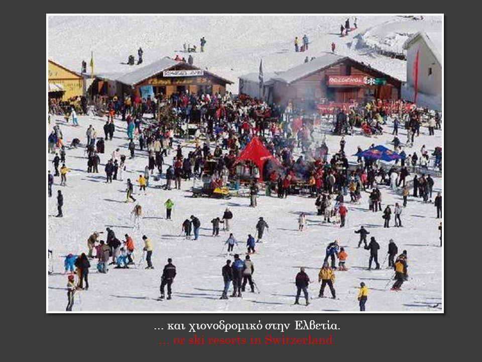 ... και χιονοδρομικό στην Ελβετία. … or ski resorts in Switzerland.