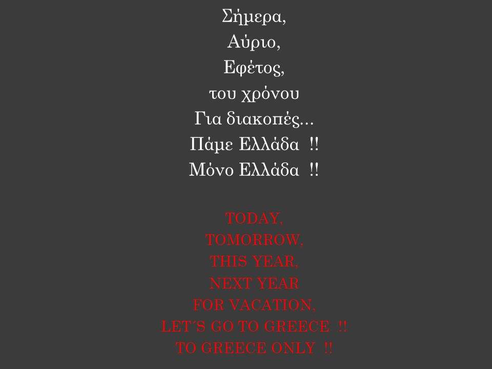 Σήμερα, Αύριο, Εφέτος, του χρόνου Για διακοπές... Πάμε Ελλάδα !.