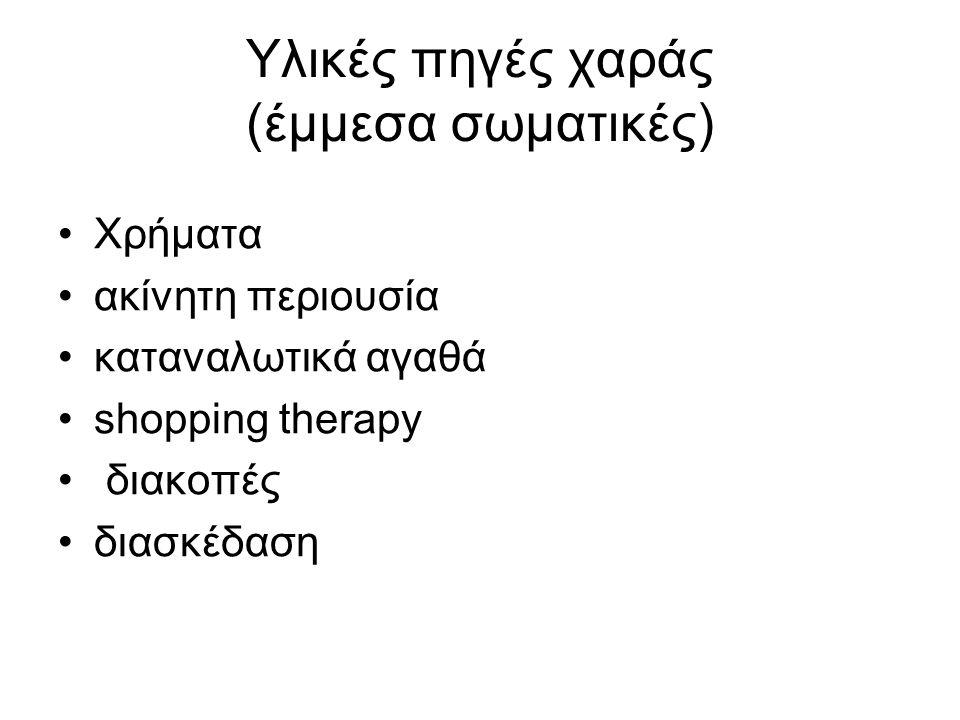 Υλικές πηγές χαράς (έμμεσα σωματικές) •Χρήματα •ακίνητη περιουσία •καταναλωτικά αγαθά •shopping therapy • διακοπές •διασκέδαση
