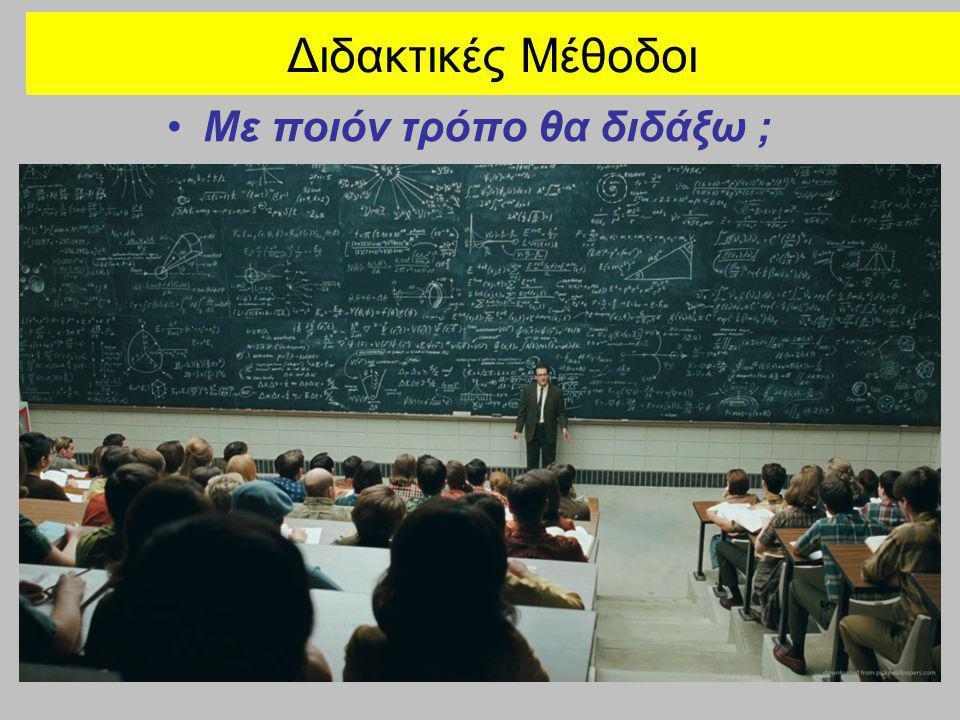 Διδακτικές Μέθοδοι •Με ποιόν τρόπο θα διδάξω ;