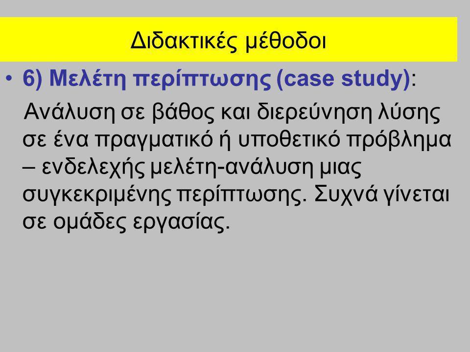 Διδακτικές μέθοδοι •6) Μελέτη περίπτωσης (case study): Ανάλυση σε βάθος και διερεύνηση λύσης σε ένα πραγματικό ή υποθετικό πρόβλημα – ενδελεχής μελέτη