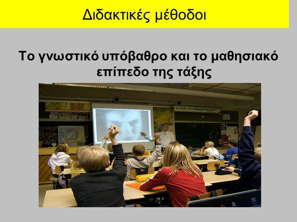 Διδακτικές μέθοδοι Το γνωστικό υπόβαθρο και το μαθησιακό επίπεδο της τάξης
