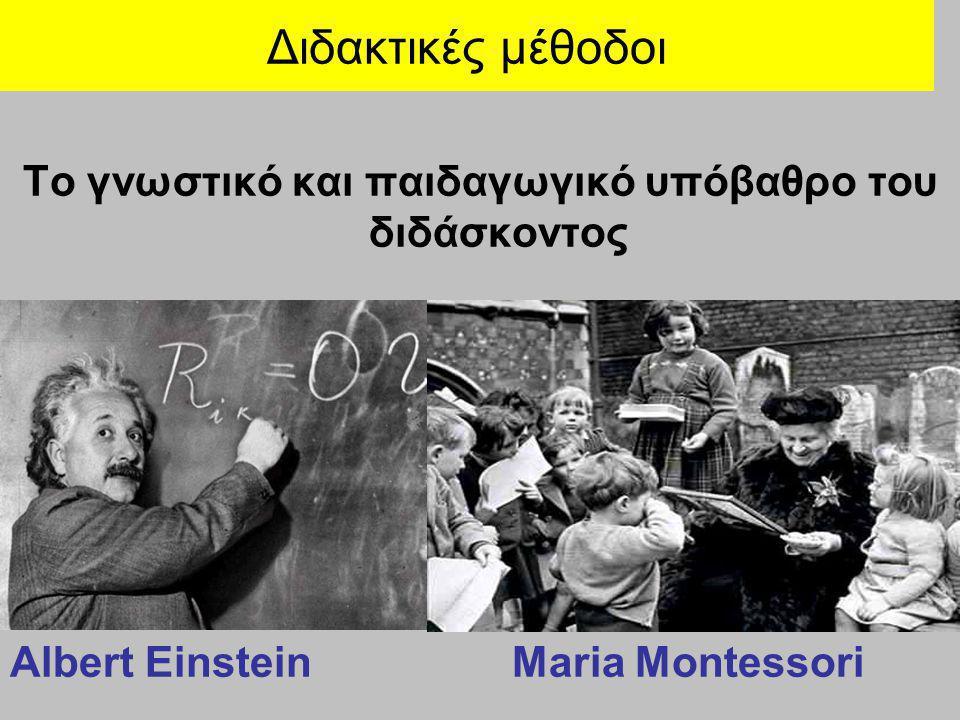 Διδακτικές μέθοδοι Το γνωστικό και παιδαγωγικό υπόβαθρο του διδάσκοντος Albert Einstein Maria Montessori