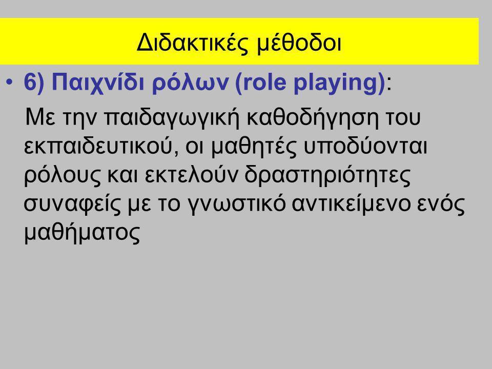 Διδακτικές μέθοδοι •6) Παιχνίδι ρόλων (role playing): Με την παιδαγωγική καθοδήγηση του εκπαιδευτικού, οι μαθητές υποδύονται ρόλους και εκτελούν δραστ
