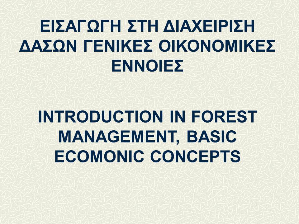 INTRODUCTION IN FOREST MANAGEMENT, BASIC ECOMONIC CONCEPTS ΕΙΣΑΓΩΓΗ ΣΤΗ ΔΙΑΧΕΙΡΙΣΗ ΔΑΣΩΝ ΓΕΝΙΚΕΣ ΟΙΚΟΝΟΜΙΚΕΣ ΕΝΝΟΙΕΣ
