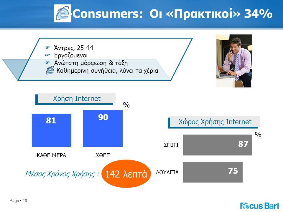 Page  16 -Consumers: Oι «Πρακτικοί» 34% Χώρος Χρήσης Internet % Μέσος Χρόνος Χρήσης : Χρήση Internet % 142 λεπτά  Άντρες, 25-44  Εργαζόμενοι  Ανώτ