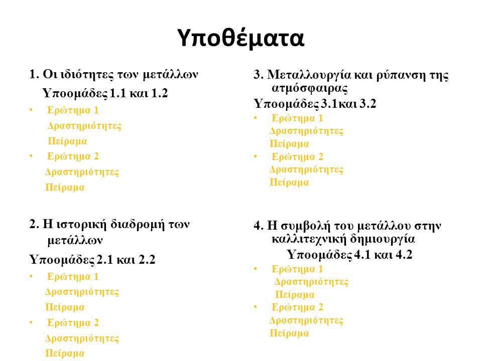 Υποθέματα 1. Οι ιδιότητες των μετάλλων Υποομάδες 1.1 και 1.2 • Ερώτημα 1 Δραστηριότητες Πείραμα • Ερώτημα 2 Δραστηριότητες Πείραμα 2. Η ιστορική διαδρ
