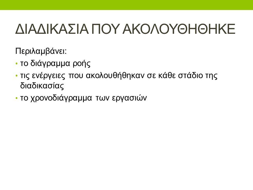 ΔΙΑΔΙΚΑΣΙΑ ΠΟΥ ΑΚΟΛΟΥΘΗΘΗΚΕ Περιλαμβάνει: • το διάγραμμα ροής • τις ενέργειες που ακολουθήθηκαν σε κάθε στάδιο της διαδικασίας • το χρονοδιάγραμμα των