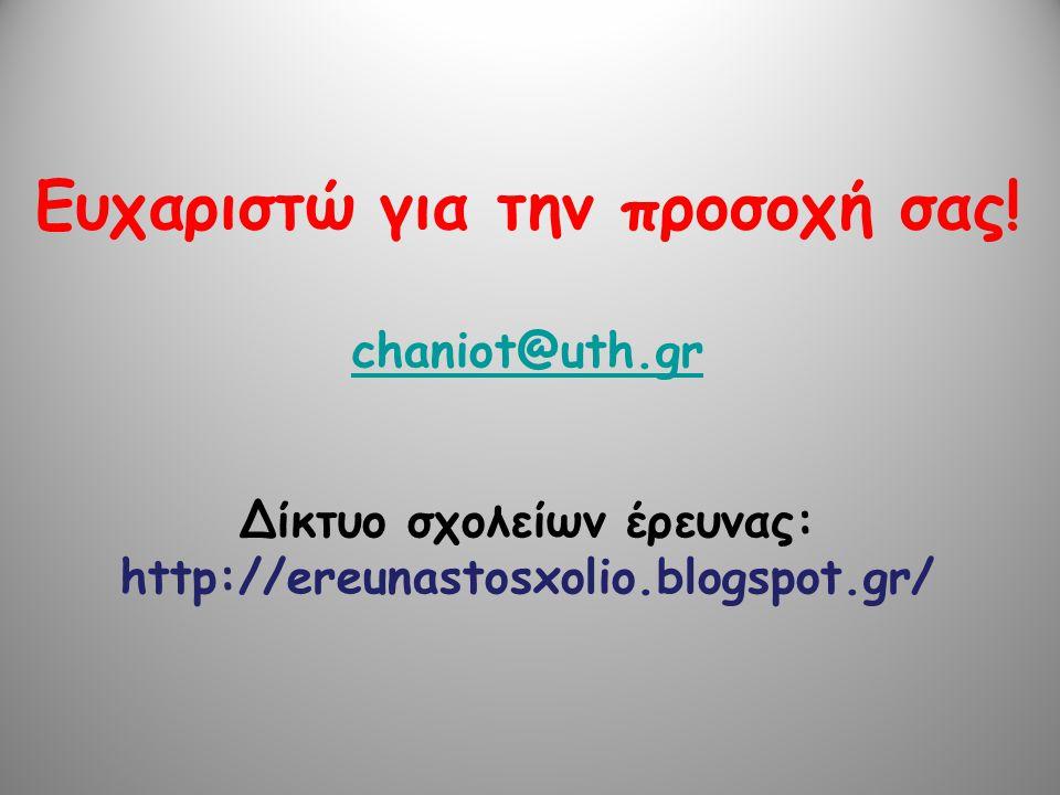 Ευχαριστώ για την προσοχή σας! chaniot@uth.gr Δίκτυο σχολείων έρευνας: http://ereunastosxolio.blogspot.gr/ chaniot@uth.gr
