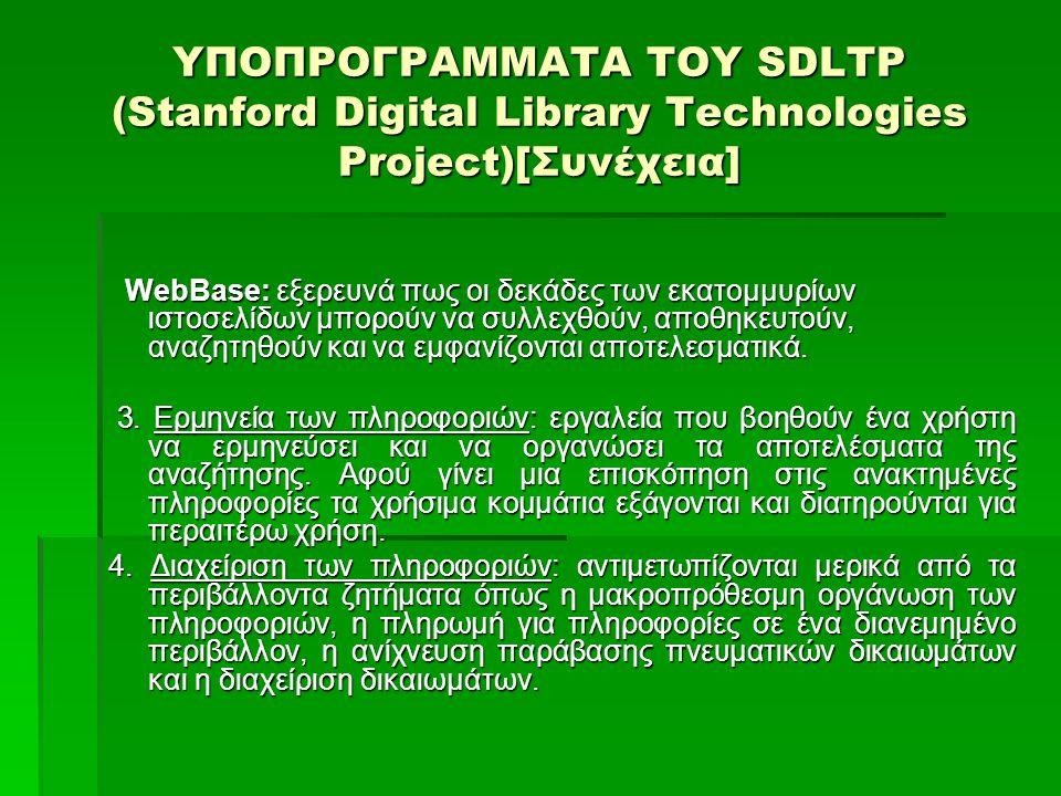 ΥΠΟΠΡΟΓΡΑΜΜΑΤΑ ΤΟΥ SDLTP (Stanford Digital Library Technologies Project)[Συνέχεια] Στη διαχείριση των πληροφοριών έχουμε: Στη διαχείριση των πληροφοριών έχουμε:  τις Αρχειακές αποθήκες για τις ψηφιακές βιβλιοθήκες: σκοπός αυτού του προγράμματος είναι να σχεδιάσει και να εφαρμόσει μια μοντέρνα, κλιμακωτή Αποθήκη Ψηφιακής Βιβλιοθήκης DLR (Digital Library Repository).
