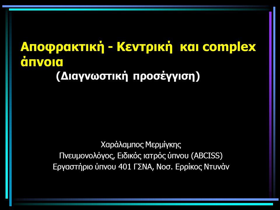 Aποφρακτική - Kεντρική και complex άπνοια (Διαγνωστική προσέγγιση) Χαράλαμπος Μερμίγκης Πνευμονολόγος, Ειδικός ιατρός ύπνου (ΑBCISS) Εργαστήριο ύπνου