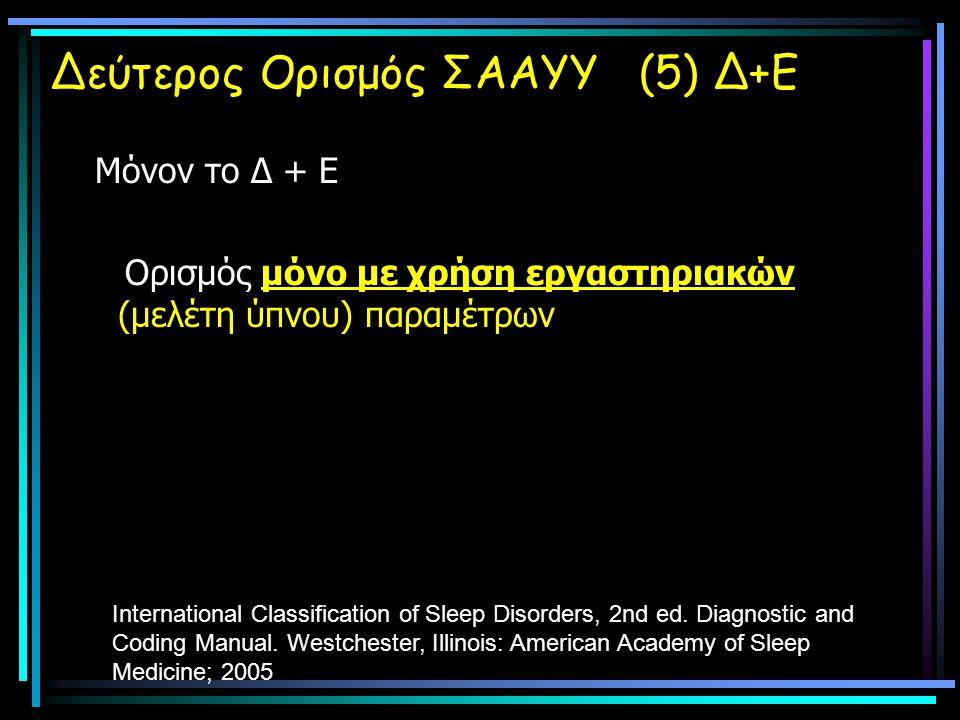 Δεύτερος Ορισμός ΣΑΑΥΥ (5) Δ+Ε Μόνον το Δ + Ε Ορισμός μόνο με χρήση εργαστηριακών (μελέτη ύπνου) παραμέτρων International Classification of Sleep Disorders, 2nd ed.