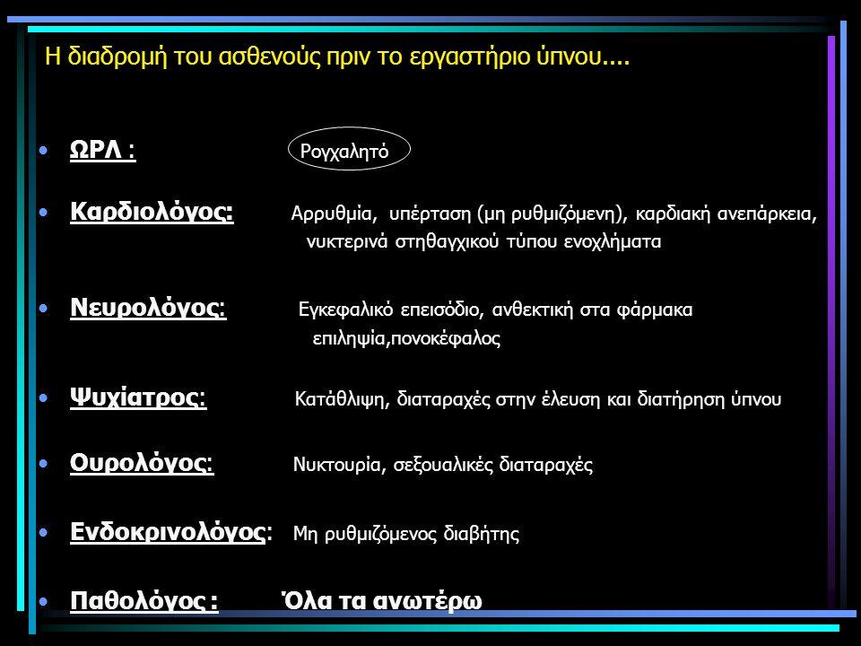 Η διαδρομή του ασθενούς πριν το εργαστήριο ύπνου.... •ΩΡΛ : Ρογχαλητό •Καρδιολόγος: Αρρυθμία, υπέρταση (μη ρυθμιζόμενη), καρδιακή ανεπάρκεια, νυκτεριν
