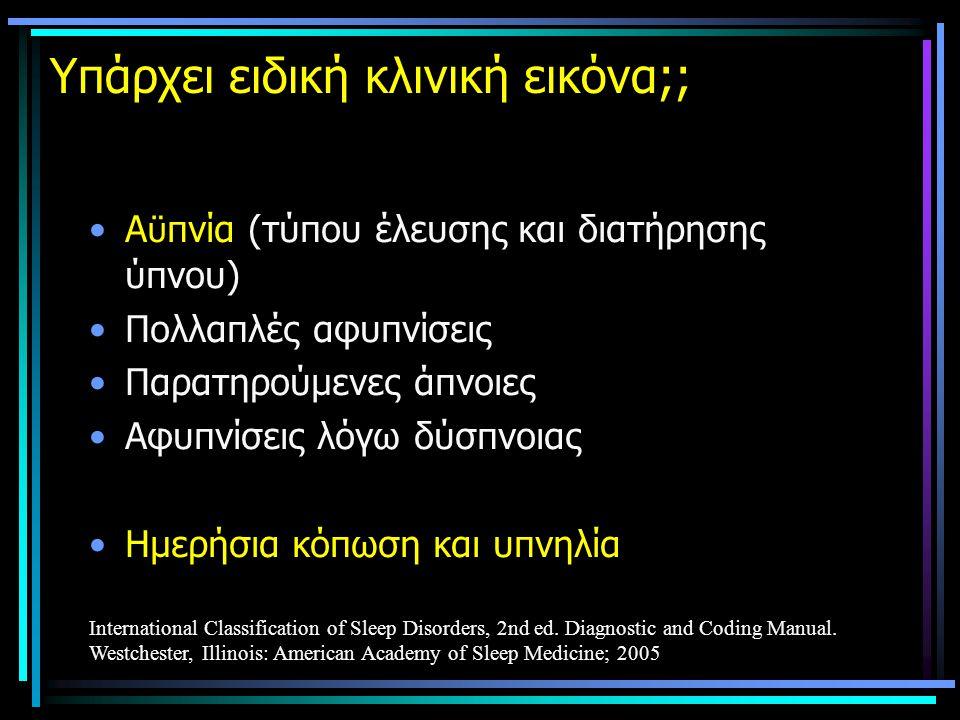 Υπάρχει ειδική κλινική εικόνα;; •Α ϋ πνία (τύπου έλευσης και διατήρησης ύπνου) •Πολλαπλές αφυπνίσεις •Παρατηρούμενες άπνοιες •Αφυπνίσεις λόγω δύσπνοιας •Ημερήσια κόπωση και υπνηλία International Classification of Sleep Disorders, 2nd ed.