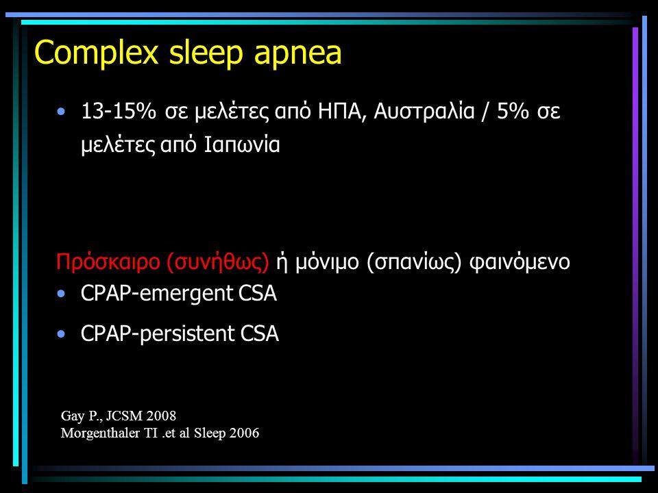 Complex sleep apnea •13-15% σε μελέτες από ΗΠΑ, Αυστραλία / 5% σε μελέτες από Ιαπωνία Πρόσκαιρο (συνήθως) ή μόνιμο (σπανίως) φαινόμενο •CPAP-emergent CSA •CPAP-persistent CSA Gay P., JCSM 2008 Morgenthaler TI.et al Sleep 2006
