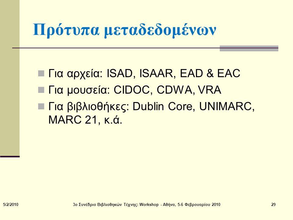 Πρότυπα μεταδεδομένων  Για αρχεία: ISAD, ISAAR, EAD & EAC  Για μουσεία: CIDOC, CDWA, VRA  Για βιβλιοθήκες: Dublin Core, UNIMARC, MARC 21, κ.ά. 5/2/
