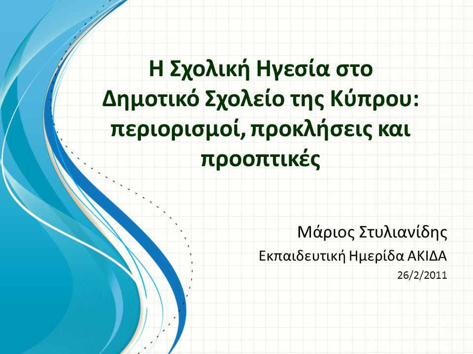 Η Σχολική Ηγεσία στο Δημοτικό Σχολείο της Κύπρου: περιορισμοί, προκλήσεις και προοπτικές Μάριος Στυλιανίδης Εκπαιδευτική Ημερίδα ΑΚΙΔΑ 26/2/2011