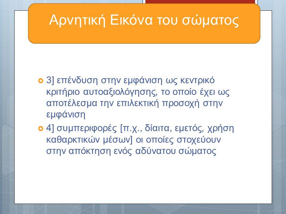  3] επένδυση στην εμφάνιση ως κεντρικό κριτήριο αυτοαξιολόγησης, το οποίο έχει ως αποτέλεσμα την επιλεκτική προσοχή στην εμφάνιση  4] συμπεριφορές [