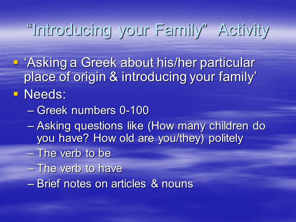 """Introducing your Family"" Activity  'Asking a Greek about his/her particular place of origin & introducing your family'  Needs: –Greek numbers 0-100"