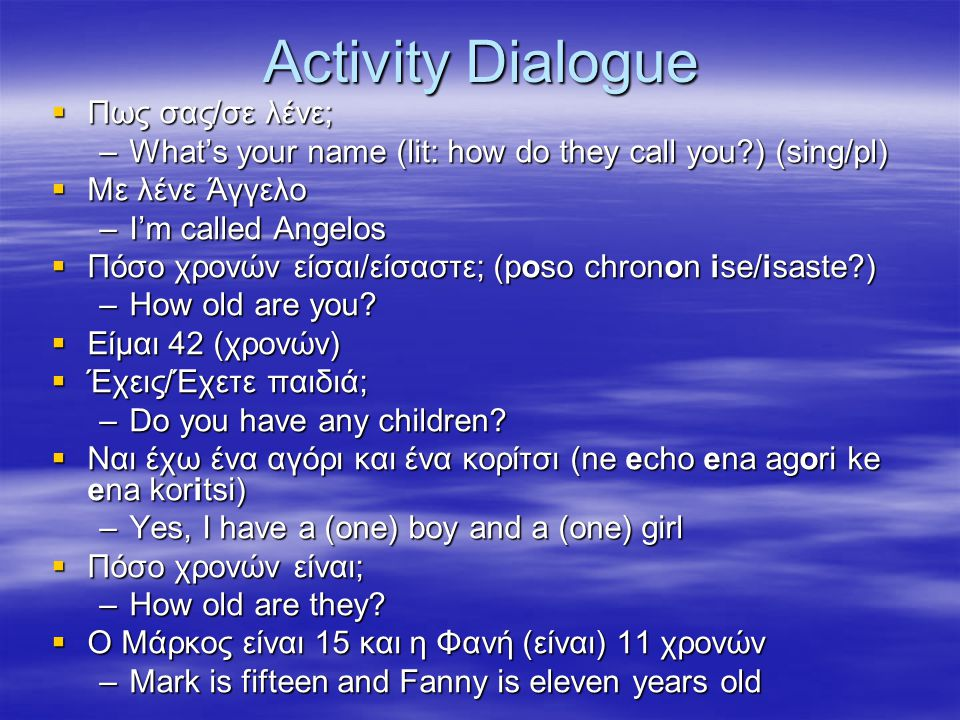 Activity Dialogue  Πως σας/σε λένε; –What's your name (lit: how do they call you?) (sing/pl)  Με λένε Άγγελο –I'm called Angelos  Πόσο χρονών είσαι