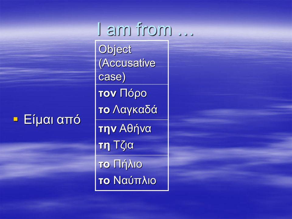 I am from …  Είμαι από Object (Accusative case) τον Πόρο το Λαγκαδά την Αθήνα τη Τζια το Πήλιο το Ναύπλιο