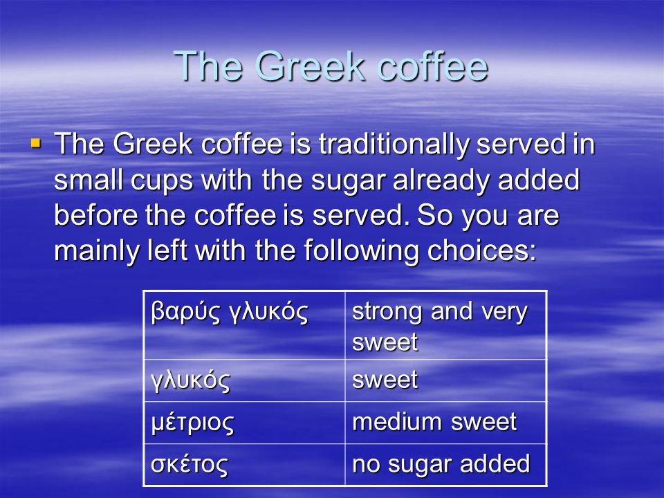 The Greek coffee  The Greek coffee is traditionally served in small cups with the sugar already added before the coffee is served. So you are mainly