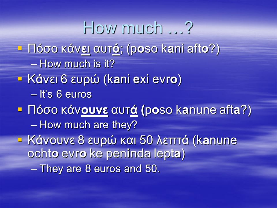 How much …. Πόσο κάνει αυτό; (poso kani afto?) –How much is it.