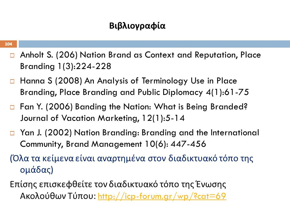 104 Βιβλιογραφία  Anholt S. (206) Nation Brand as Context and Reputation, Place Branding 1(3):224-228  Hanna S (2008) An Analysis of Terminology Use