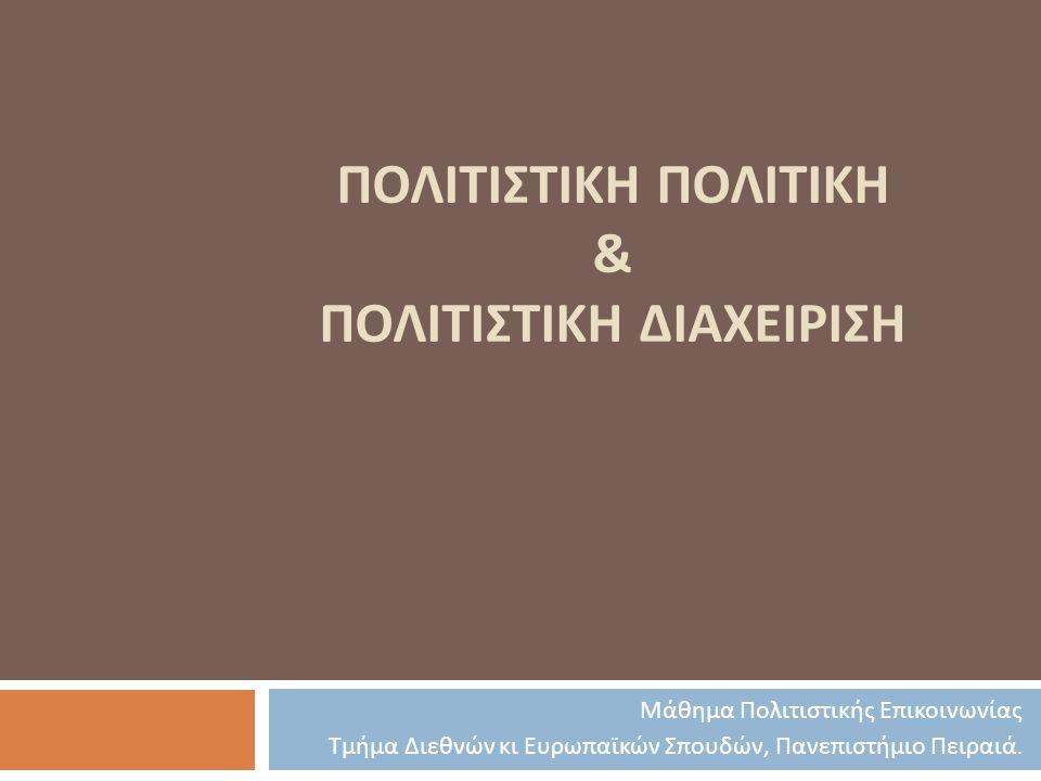 ΠΟΛΙΤΙΣΤΙΚΗ ΠΟΛΙΤΙΚΗ & ΠΟΛΙΤΙΣΤΙΚΗ ΔΙΑΧΕΙΡΙΣΗ Μάθημα Πολιτιστικής Επικοινωνίας Τμήμα Διεθνών κι Ευρωπαϊκών Σπουδών, Πανεπιστήμιο Πειραιά.