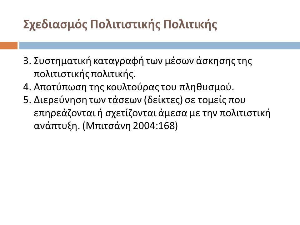 Σχεδιασμός Πολιτιστικής Πολιτικής 3. Συστηματική καταγραφή των μέσων άσκησης της πολιτιστικής πολιτικής. 4. Αποτύπωση της κουλτούρας του πληθυσμού. 5.