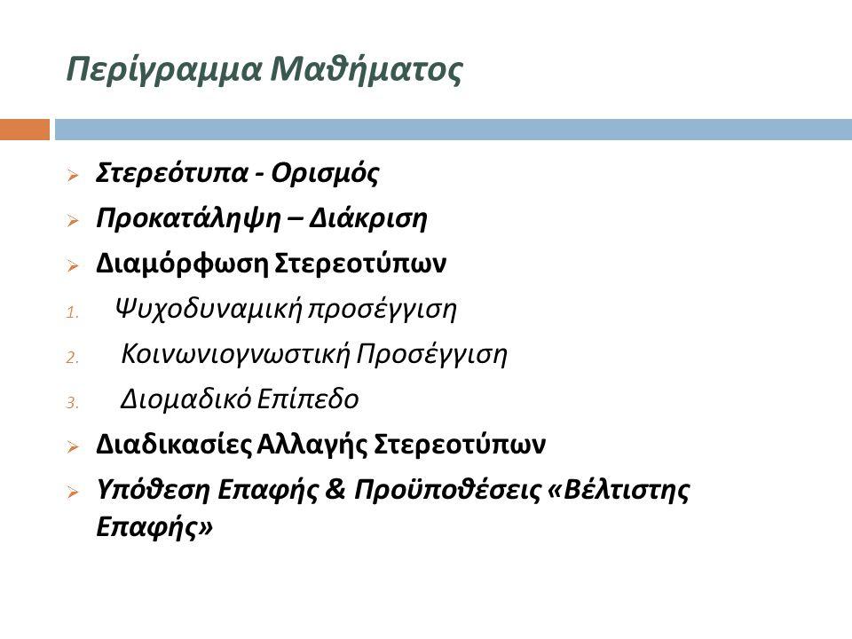 Περίγραμμα Μαθήματος  Στερεότυπα - Ορισμός  Προκατάληψη – Διάκριση  Διαμόρφωση Στερεοτύπων 1. Ψυχοδυναμική προσέγγιση 2. Κοινωνιογνωστική Προσέγγισ