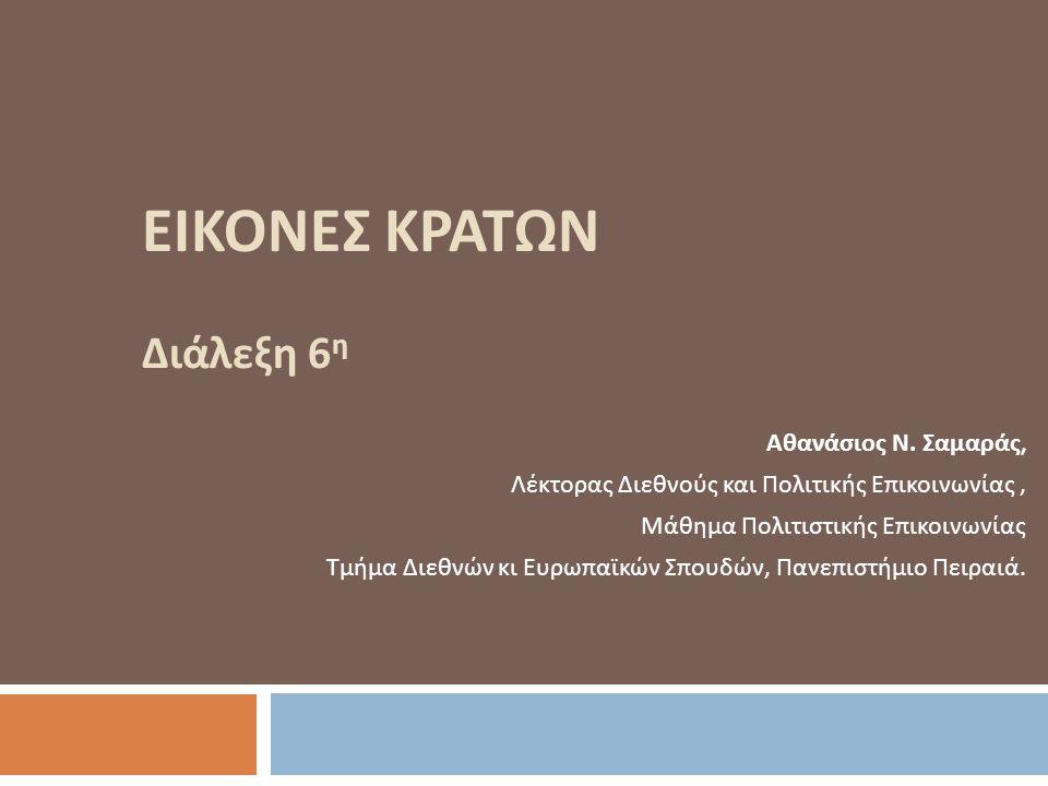 ΕΙΚΟΝΕΣ ΚΡΑΤΩΝ Διάλεξη 6 η Αθανάσιος Ν. Σαμαράς, Λέκτορας Διεθνούς και Πολιτικής Επικοινωνίας, Μάθημα Πολιτιστικής Επικοινωνίας Τμήμα Διεθνών κι Ευρωπ