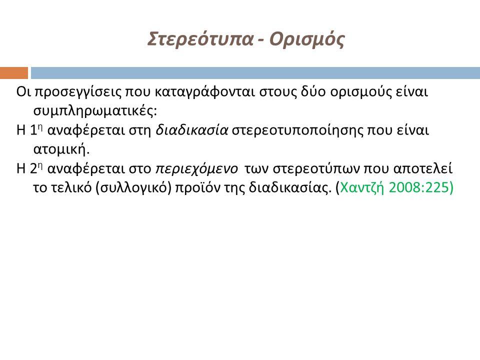 Στερεότυπα - Ορισμός Οι προσεγγίσεις που καταγράφονται στους δύο ορισμούς είναι συμπληρωματικές : Η 1 η αναφέρεται στη διαδικασία στερεοτυποποίησης πο