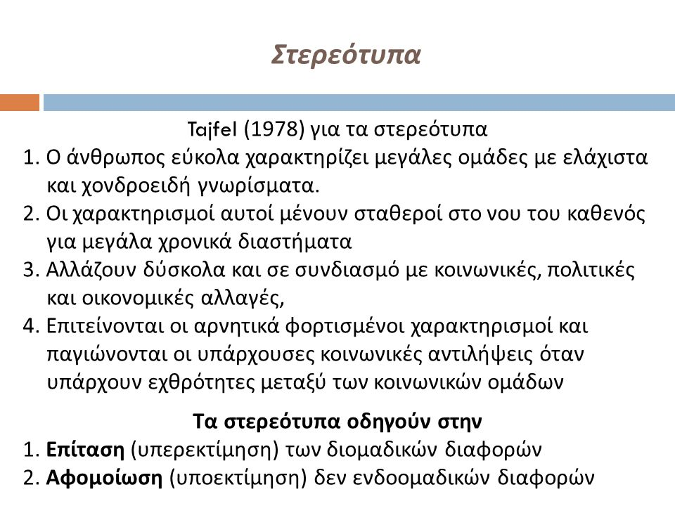 Στερεότυπα Tajfel (1978) για τα στερεότυπα 1. Ο άνθρωπος εύκολα χαρακτηρίζει μεγάλες ομάδες με ελάχιστα και χονδροειδή γνωρίσματα. 2. Οι χαρακτηρισμοί
