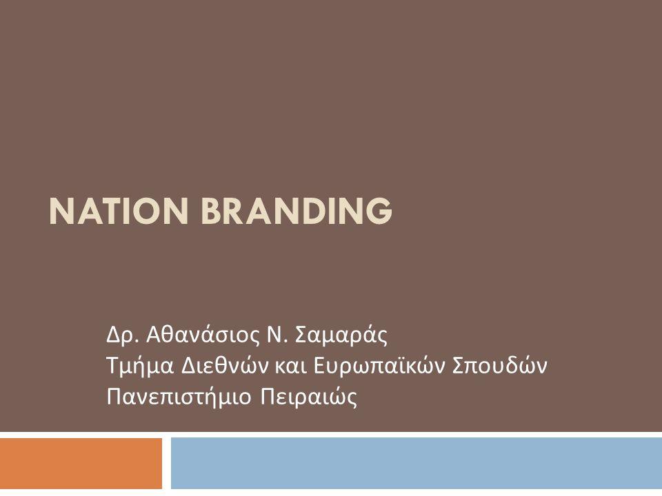 NATION BRANDING Δρ. Αθανάσιος Ν. Σαμαράς Τμήμα Διεθνών και Ευρωπαϊκών Σπουδών Πανεπιστήμιο Πειραιώς