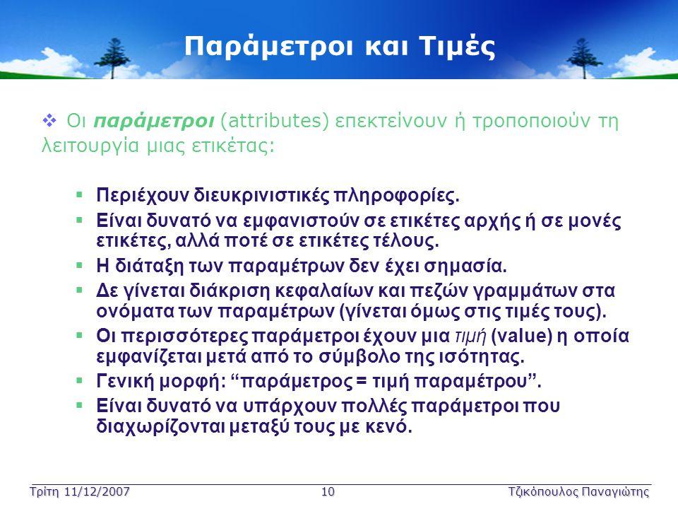 Τρίτη 11/12/2007 10Τζικόπουλος Παναγιώτης Παράμετροι και Τιμές  Οι παράμετροι (attributes) επεκτείνουν ή τροποποιούν τη λειτουργία μιας ετικέτας:  Π
