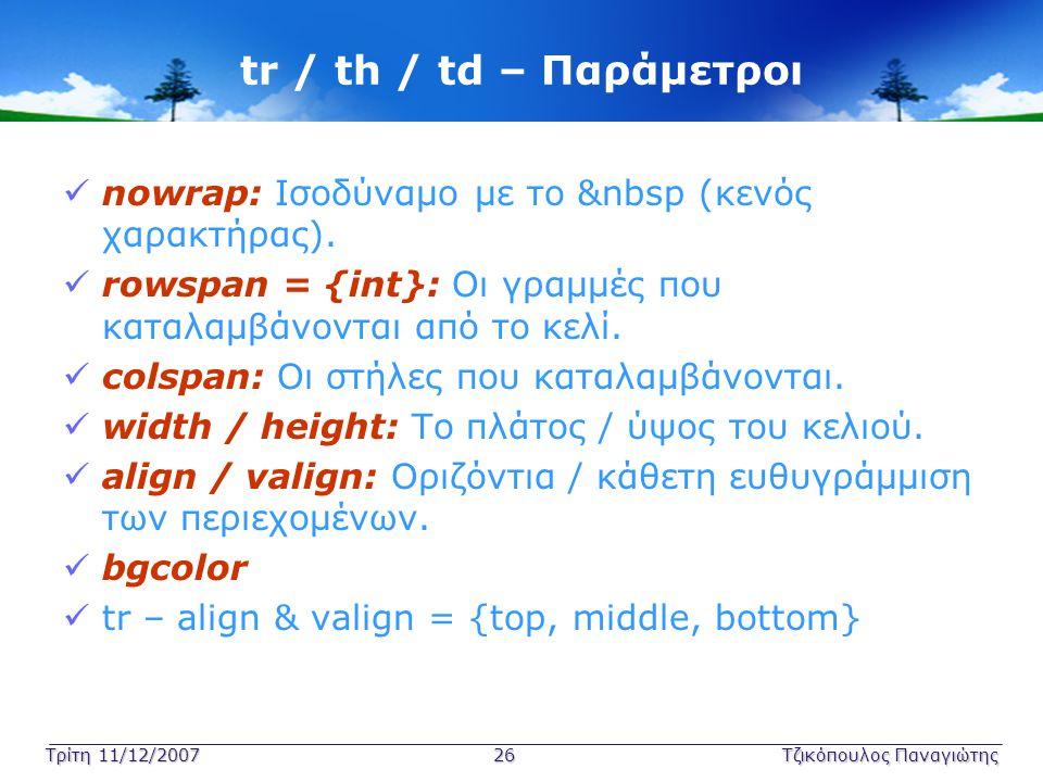 Τρίτη 11/12/2007 26Τζικόπουλος Παναγιώτης tr / th / td – Παράμετροι  nowrap: Ισοδύναμο με το &nbsp (κενός χαρακτήρας).  rowspan = {int}: Οι γραμμές