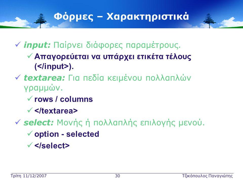 Τρίτη 11/12/2007 30Τζικόπουλος Παναγιώτης Φόρμες – Χαρακτηριστικά  input: Παίρνει διάφορες παραμέτρους.  Απαγορεύεται να υπάρχει ετικέτα τέλους ( ).