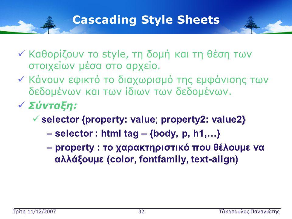 Τρίτη 11/12/2007 32Τζικόπουλος Παναγιώτης Cascading Style Sheets  Καθορίζουν το style, τη δομή και τη θέση των στοιχείων μέσα στο αρχείο.  Κάνουν εφ