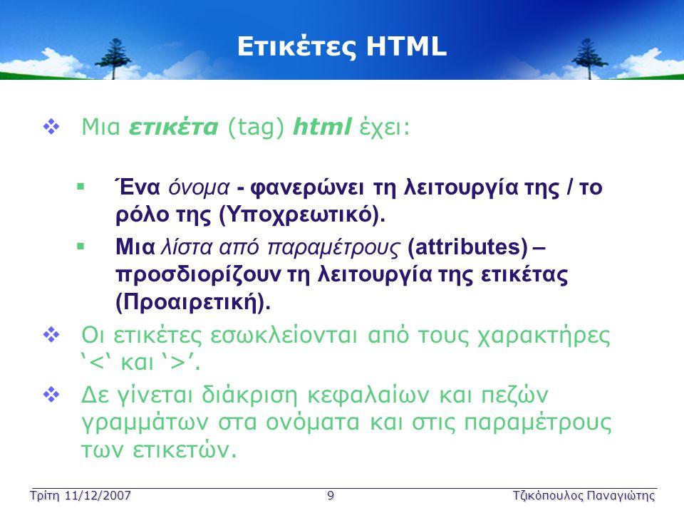 Τρίτη 11/12/2007 9Τζικόπουλος Παναγιώτης Ετικέτες HTML  Μια ετικέτα (tag) html έχει:  Ένα όνομα - φανερώνει τη λειτουργία της / το ρόλο της (Υποχρεω