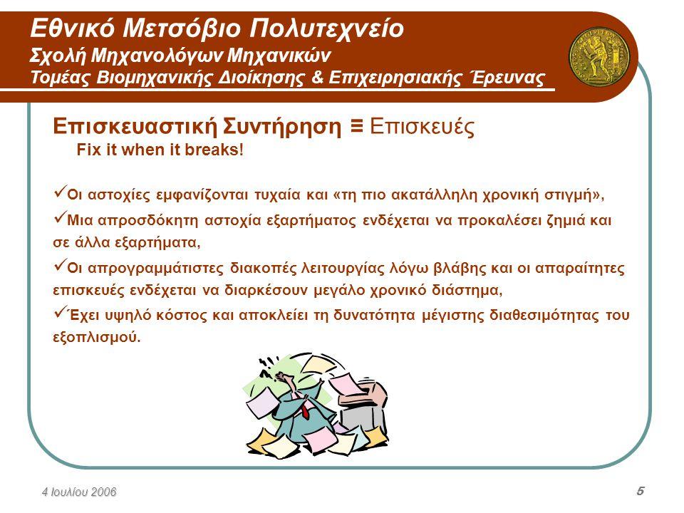 Εθνικό Μετσόβιο Πολυτεχνείο Σχολή Μηχανολόγων Μηχανικών Τομέας Βιομηχανικής Διοίκησης & Επιχειρησιακής Έρευνας 4 Ιουλίου 20066 Προγραμματισμένη Συντήρηση Σύνολο των συστηματικών ελέγχων λειτουργίας του εξοπλισμού, βάσει μελετών διάγνωσης και αποκατάστασης, με σκοπό τη μέγιστη αποδοτικότητα και διαθεσιμότητά του.