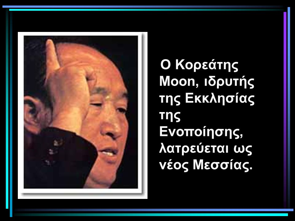 Ο Κορεάτης Moon, ιδρυτής της Εκκλησίας της Ενοποίησης, λατρεύεται ως νέος Μεσσίας. Το 1973, όταν ή οργάνωση του